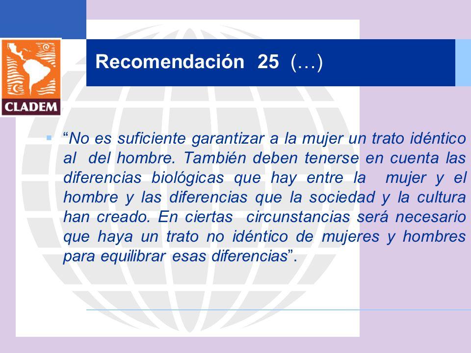 Recomendación 25 (…) No es suficiente garantizar a la mujer un trato idéntico al del hombre. También deben tenerse en cuenta las diferencias biológica