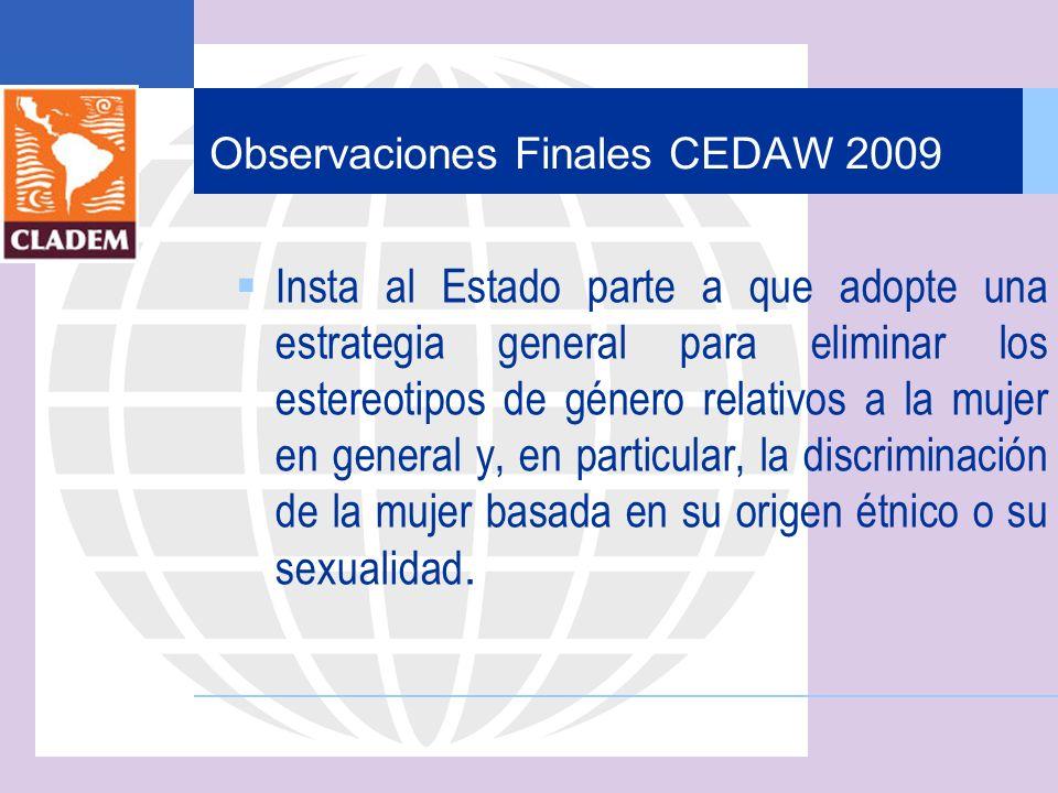 Observaciones Finales CEDAW 2009 Insta al Estado parte a que adopte una estrategia general para eliminar los estereotipos de género relativos a la muj