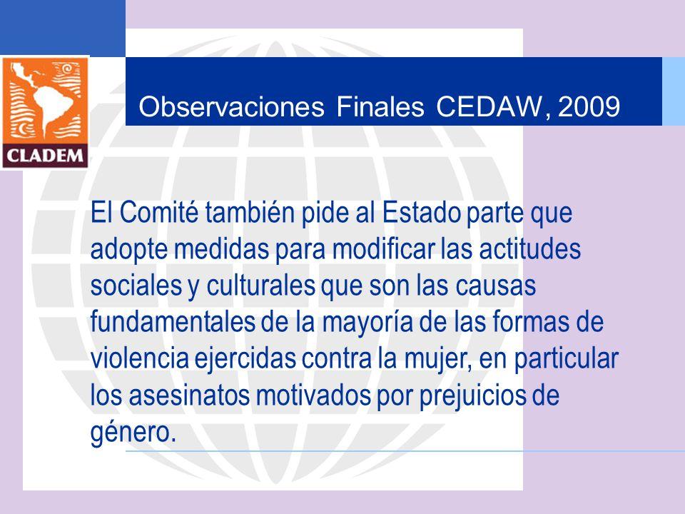 Observaciones Finales CEDAW, 2009 El Comité también pide al Estado parte que adopte medidas para modificar las actitudes sociales y culturales que son