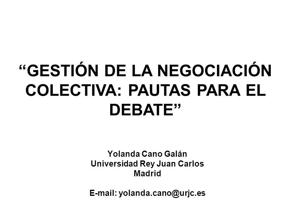 GESTIÓN DE LA NEGOCIACIÓN COLECTIVA: PAUTAS PARA EL DEBATE Yolanda Cano Galán Universidad Rey Juan Carlos Madrid E-mail: yolanda.cano@urjc.es
