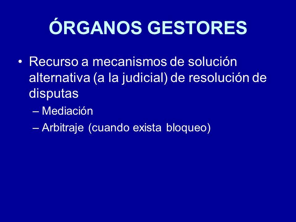 ÓRGANOS GESTORES Recurso a mecanismos de solución alternativa (a la judicial) de resolución de disputas –Mediación –Arbitraje (cuando exista bloqueo)