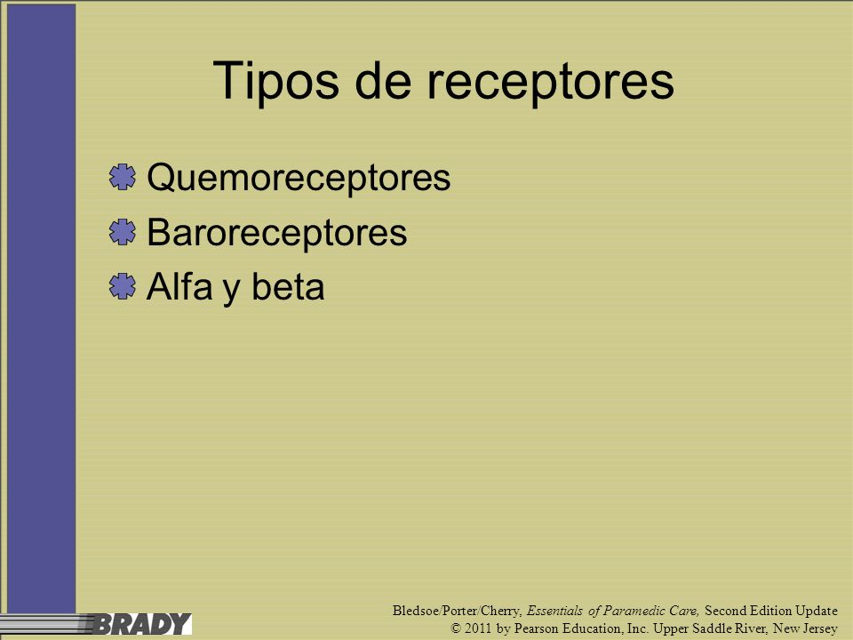 Tipos de receptores Quemoreceptores Baroreceptores Alfa y beta Bledsoe/Porter/Cherry, Essentials of Paramedic Care, Second Edition Update © 2011 by Pe