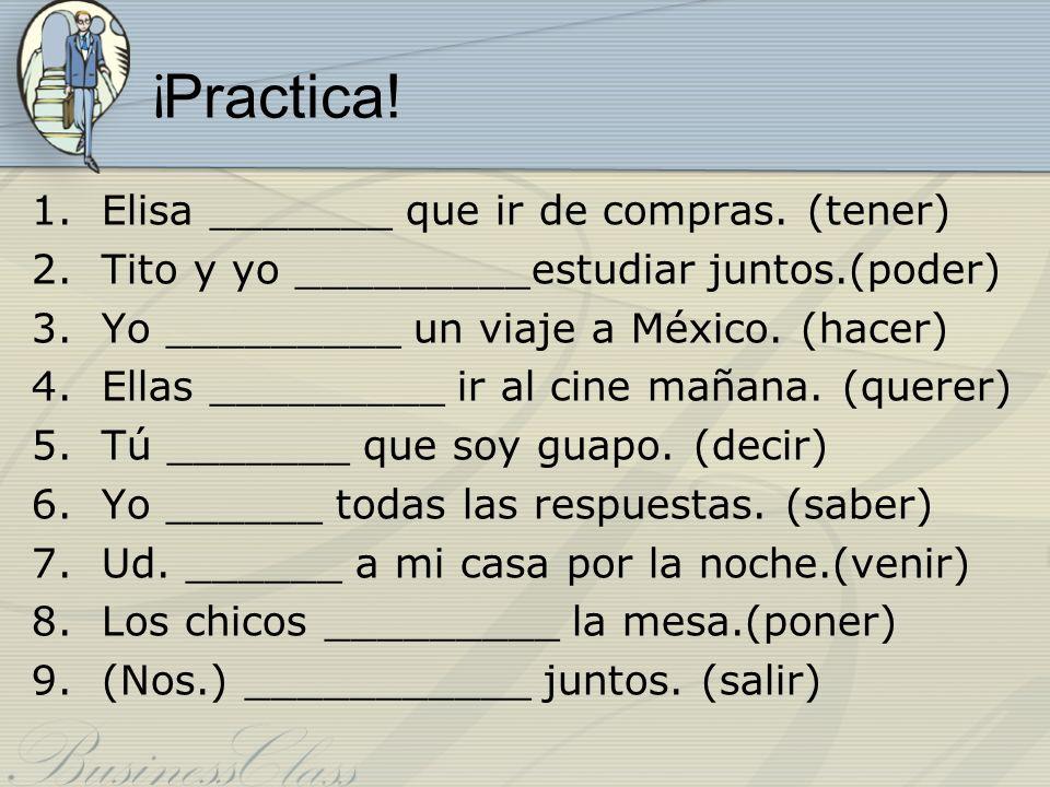 ¡ Practica! 1.Elisa _______ que ir de compras. (tener) 2.Tito y yo _________estudiar juntos.(poder) 3.Yo _________ un viaje a México. (hacer) 4.Ellas