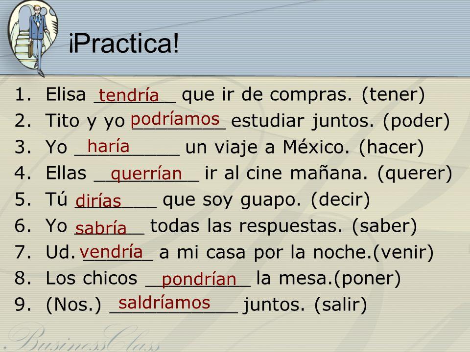 ¡ Practica! 1.Elisa _______ que ir de compras. (tener) 2.Tito y yo ________ estudiar juntos. (poder) 3.Yo _________ un viaje a México. (hacer) 4.Ellas