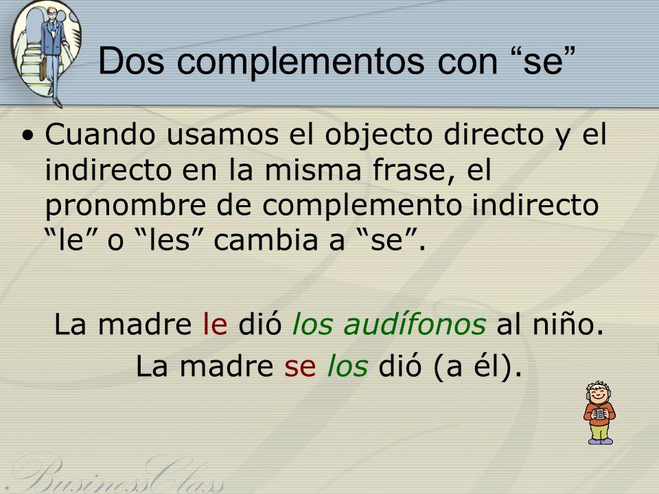 Dos complementos con se Cuando usamos el objecto directo y el indirecto en la misma frase, el pronombre de complemento indirecto le o les cambia a se.