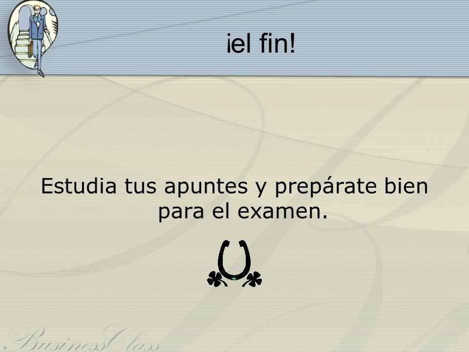 ¡ el fin! Estudia tus apuntes y prepárate bien para el examen.