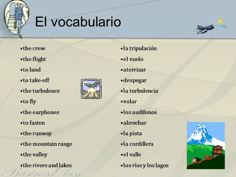 El vocabulario the crew the flight to land to take-off the turbulence to fly the earphones to fasten the runway the mountain range the valley the rive
