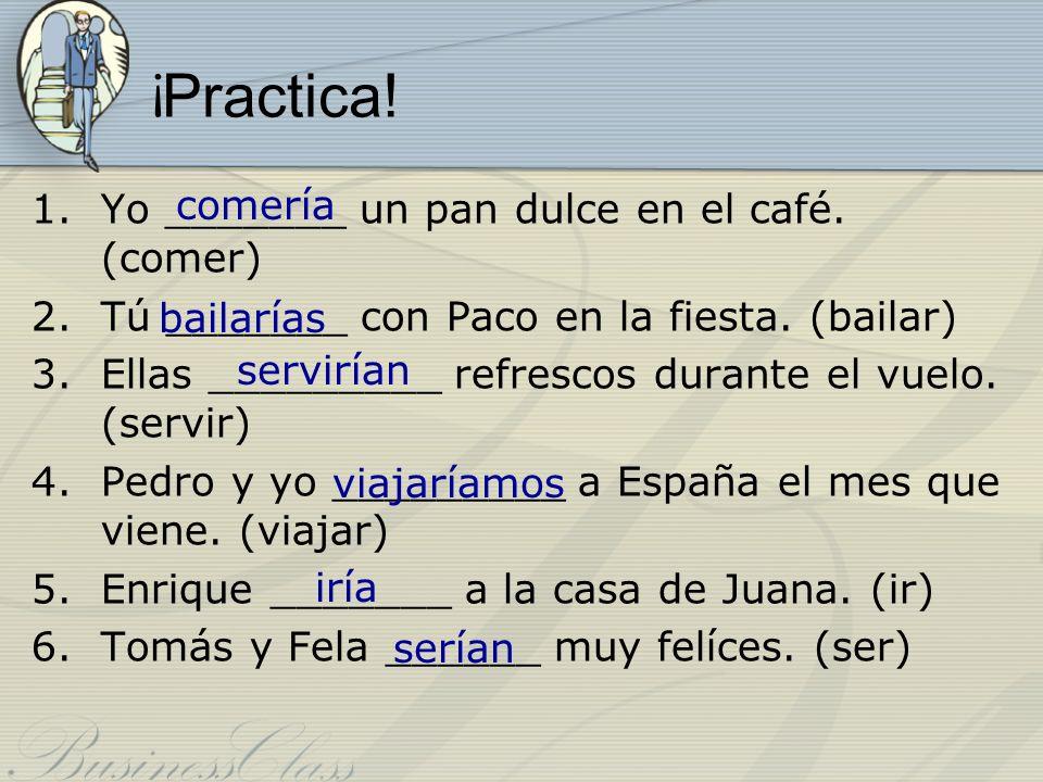 ¡ Practica! 1.Yo _______ un pan dulce en el café. (comer) 2.Tú _______ con Paco en la fiesta. (bailar) 3.Ellas _________ refrescos durante el vuelo. (