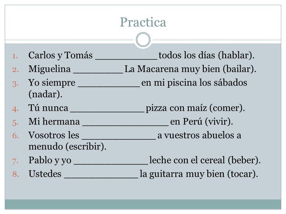 Practica 1. Carlos y Tomás __________ todos los días (hablar). 2. Miguelina ________ La Macarena muy bien (bailar). 3. Yo siempre __________ en mi pis