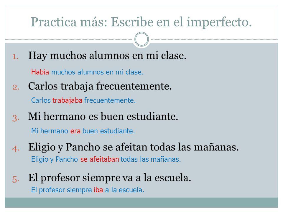Practica más: Escribe en el imperfecto. 1. Hay muchos alumnos en mi clase. 2. Carlos trabaja frecuentemente. 3. Mi hermano es buen estudiante. 4. Elig
