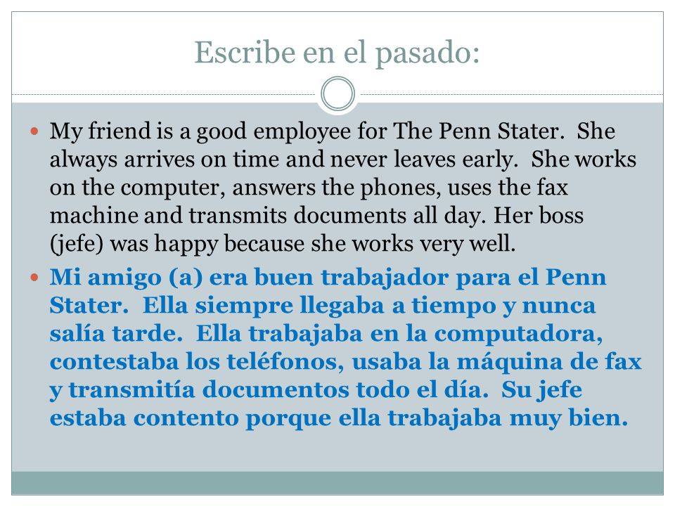 Escribe en el pasado: My friend is a good employee for The Penn Stater. She always arrives on time and never leaves early. She works on the computer,