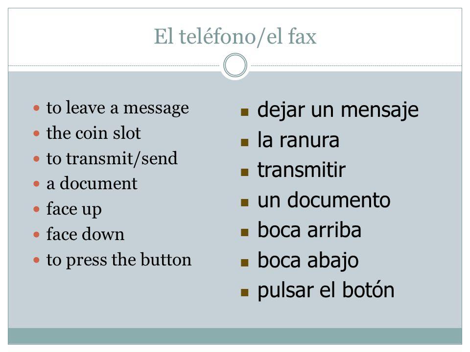 El teléfono/el fax to leave a message the coin slot to transmit/send a document face up face down to press the button dejar un mensaje la ranura trans