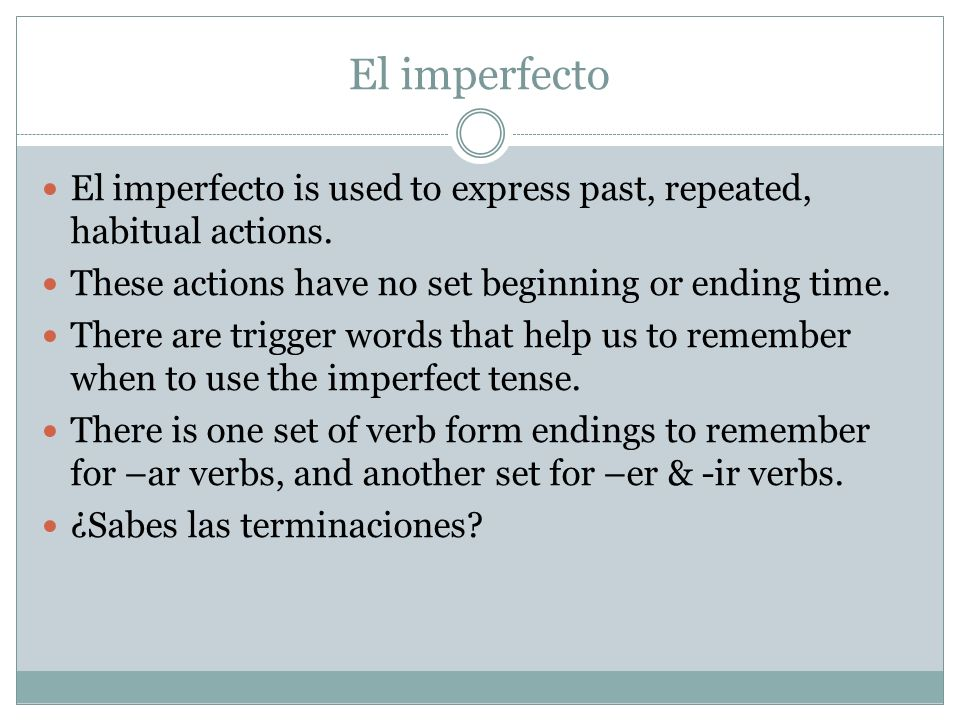 El imperfecto El imperfecto is used to express past, repeated, habitual actions. These actions have no set beginning or ending time. There are trigger