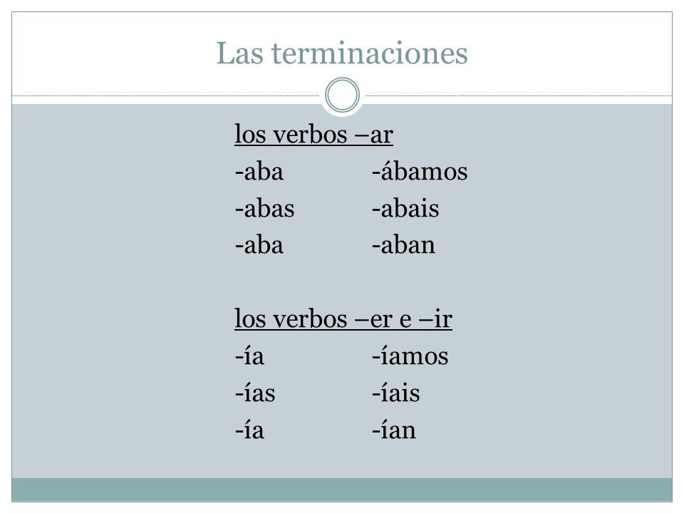 Las terminaciones los verbos –ar -aba-ábamos -abas-abais -aba-aban los verbos –er e –ir -ía-íamos -ías-íais -ía-ían
