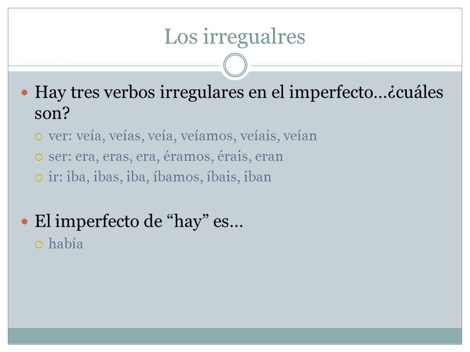 Los irregualres Hay tres verbos irregulares en el imperfecto…¿cuáles son? ver: veía, veías, veía, veíamos, veíais, veían ser: era, eras, era, éramos,