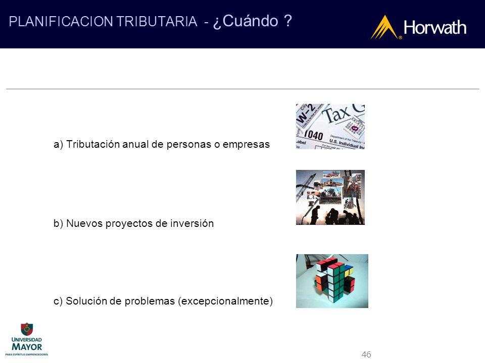 46 PLANIFICACION TRIBUTARIA - ¿Cuándo ? a) Tributación anual de personas o empresas b) Nuevos proyectos de inversión c) Solución de problemas (excepci