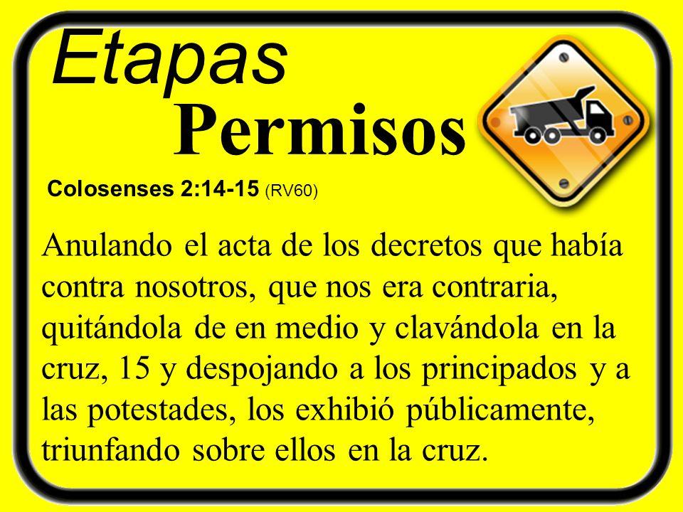 Etapas Permisos Colosenses 2:14-15 (RV60) Anulando el acta de los decretos que había contra nosotros, que nos era contraria, quitándola de en medio y