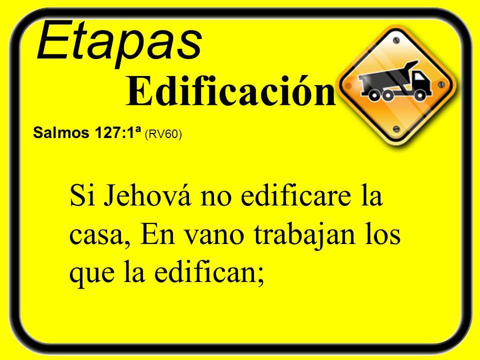 Etapas Edificación Salmos 127:1ª (RV60) Si Jehová no edificare la casa, En vano trabajan los que la edifican;