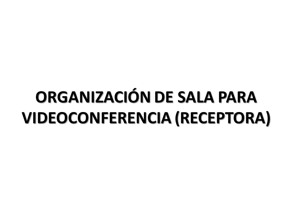 ORGANIZACIÓN DE SALA PARA VIDEOCONFERENCIA (RECEPTORA)