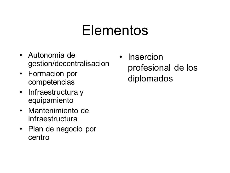 Elementos Autonomia de gestion/decentralisacion Formacion por competencias Infraestructura y equipamiento Mantenimiento de infraestructura Plan de negocio por centro Insercion profesional de los diplomados
