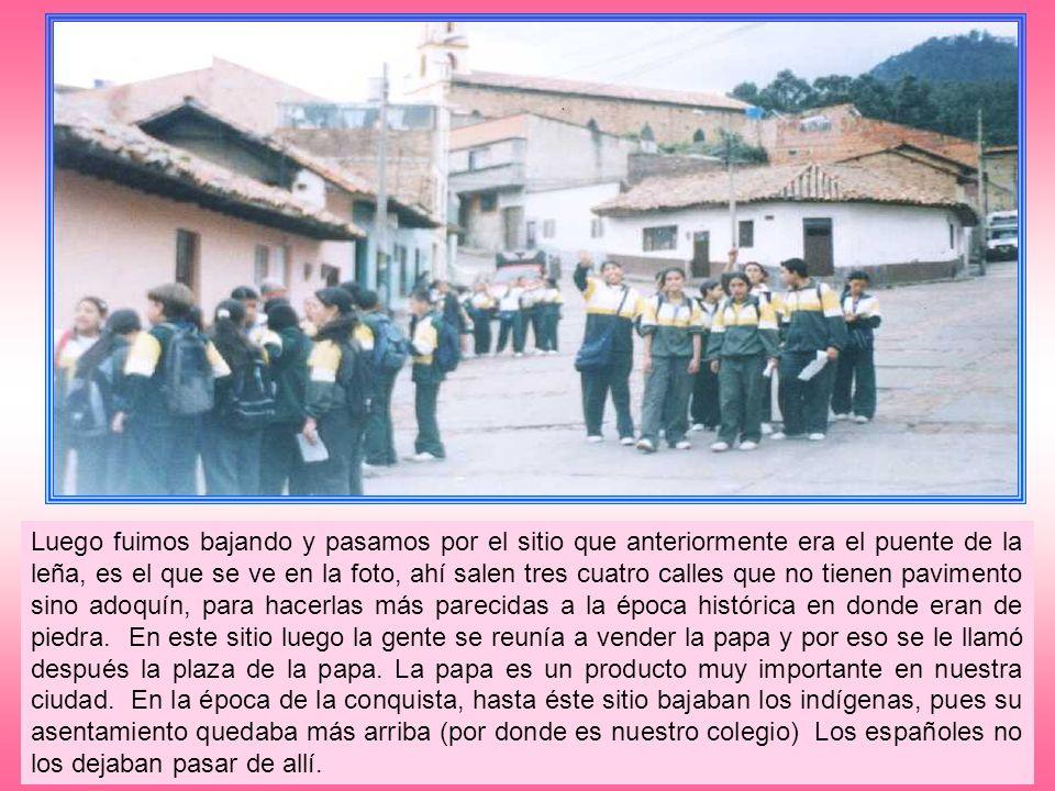 Siguiendo la ruta que teníamos trazada, nos dirigimos hacia abajo hasta llegar a la plaza de los Comuneros, allí el Licenciado Hernando Campos, nos contó que a esta plaza se le decía, en un tiempo, la plaza de González, pero después del sacrificio de nuestros mártires zipaquireños el 3 de agosto de 1816, por parte del pacificador español, Pablo Morillo, se le cambió el nombre ya que ellos eran líderes del movimiento comunero, llamado así porque era formado por la gente del común, revelada ante el virreinato y la opresión de esa época.