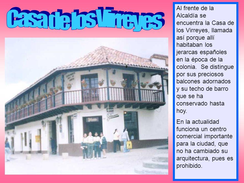 Al frente de la Alcaldía se encuentra la Casa de los Virreyes, llamada así porque allí habitaban los jerarcas españoles en la época de la colonia. Se