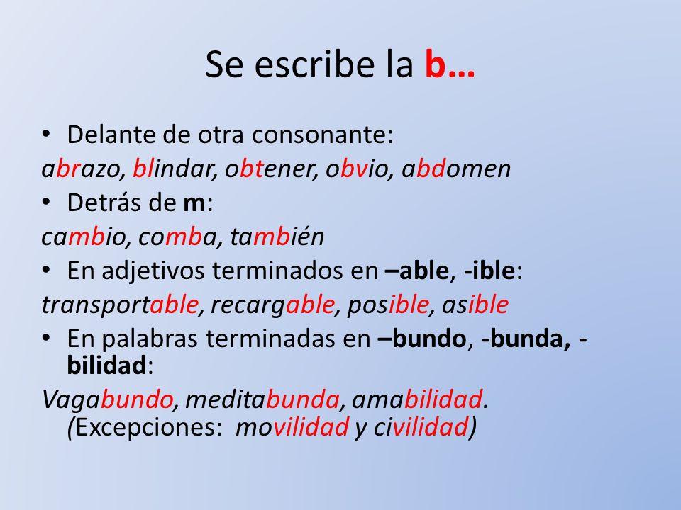 Se escribe la b… Delante de otra consonante: abrazo, blindar, obtener, obvio, abdomen Detrás de m: cambio, comba, también En adjetivos terminados en –