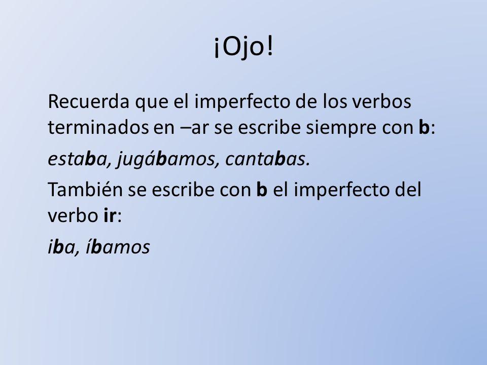 ¡Ojo! Recuerda que el imperfecto de los verbos terminados en –ar se escribe siempre con b: estaba, jugábamos, cantabas. También se escribe con b el im