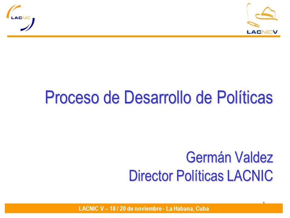 1 LACNIC V – 18 / 20 de noviembre - La Habana, Cuba Proceso de Desarrollo de Políticas Germán Valdez Director Políticas LACNIC
