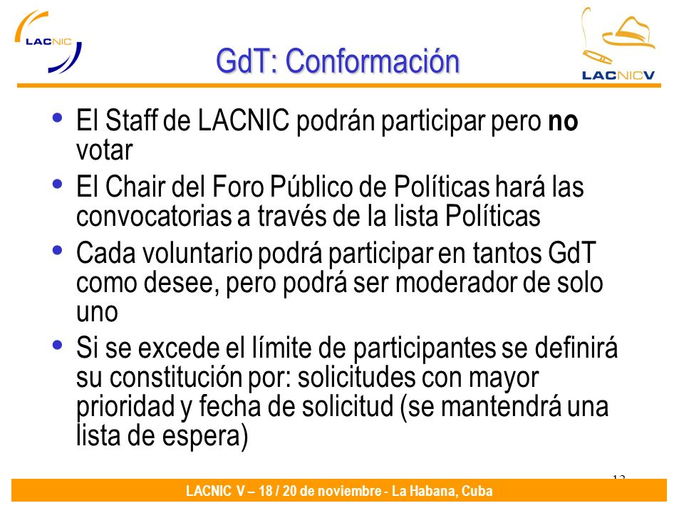12 LACNIC V – 18 / 20 de noviembre - La Habana, Cuba GdT: Conformación El Staff de LACNIC podrán participar pero no votar El Chair del Foro Público de