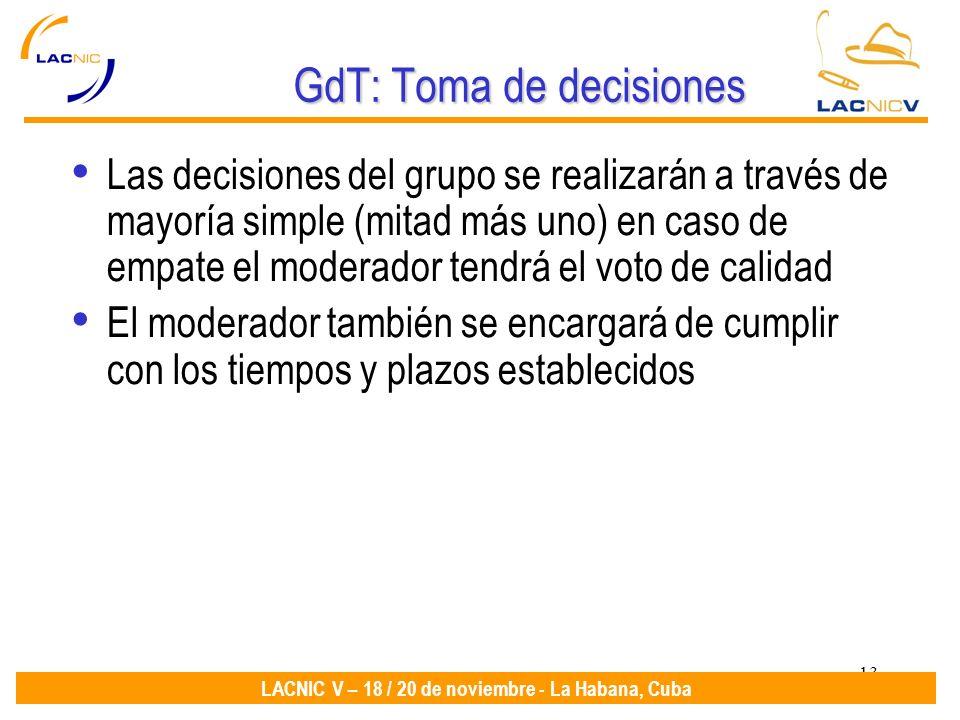 13 LACNIC V – 18 / 20 de noviembre - La Habana, Cuba GdT: Toma de decisiones Las decisiones del grupo se realizarán a través de mayoría simple (mitad