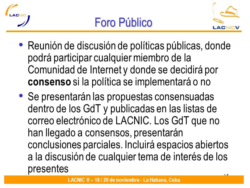 15 LACNIC V – 18 / 20 de noviembre - La Habana, Cuba Foro Público Reunión de discusión de políticas públicas, donde podrá participar cualquier miembro
