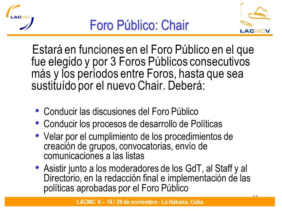 16 LACNIC V – 18 / 20 de noviembre - La Habana, Cuba Foro Público: Chair Estará en funciones en el Foro Público en el que fue elegido y por 3 Foros Pú