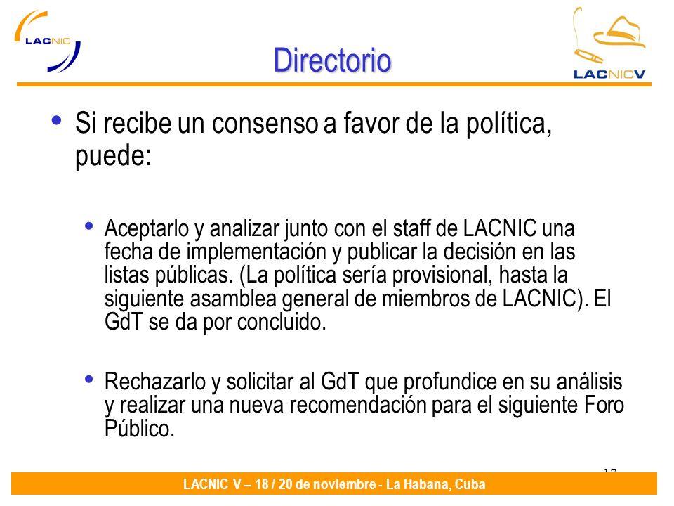 17 LACNIC V – 18 / 20 de noviembre - La Habana, Cuba Directorio Si recibe un consenso a favor de la política, puede: Aceptarlo y analizar junto con el