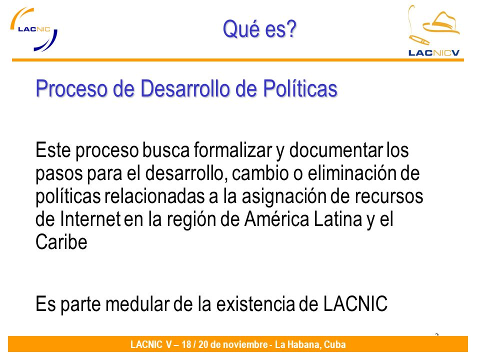 2 LACNIC V – 18 / 20 de noviembre - La Habana, Cuba Qué es? Proceso de Desarrollo de Políticas Este proceso busca formalizar y documentar los pasos pa