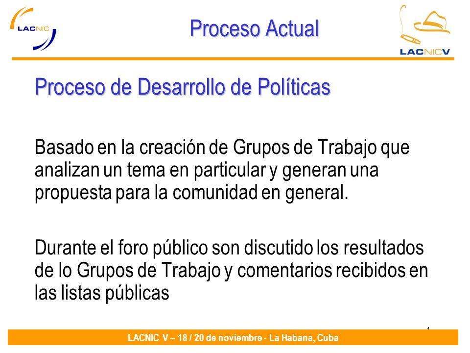 4 LACNIC V – 18 / 20 de noviembre - La Habana, Cuba Proceso Actual Proceso de Desarrollo de Políticas Basado en la creación de Grupos de Trabajo que a