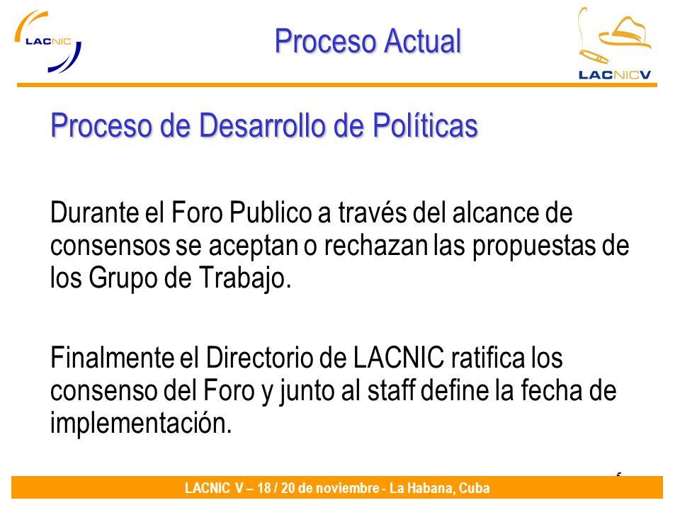 5 LACNIC V – 18 / 20 de noviembre - La Habana, Cuba Proceso Actual Proceso de Desarrollo de Políticas Durante el Foro Publico a través del alcance de consensos se aceptan o rechazan las propuestas de los Grupo de Trabajo.