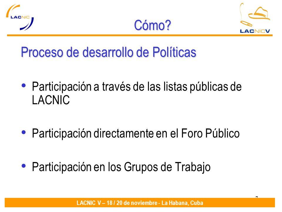 7 LACNIC V – 18 / 20 de noviembre - La Habana, Cuba Cómo? Proceso de desarrollo de Políticas Participación a través de las listas públicas de LACNIC P