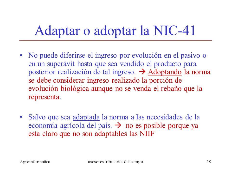 Agroinformaticaasesores tributarios del campo19 Adaptar o adoptar la NIC-41 No puede diferirse el ingreso por evolución en el pasivo o en un superávit