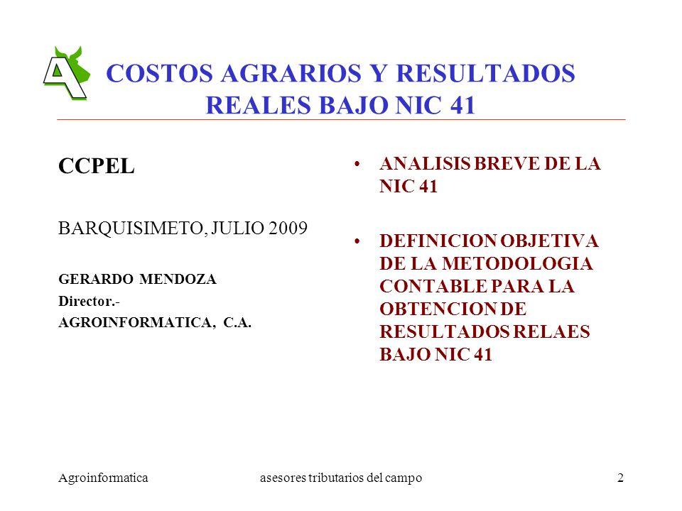 Agroinformaticaasesores tributarios del campo2 COSTOS AGRARIOS Y RESULTADOS REALES BAJO NIC 41 CCPEL BARQUISIMETO, JULIO 2009 GERARDO MENDOZA Director