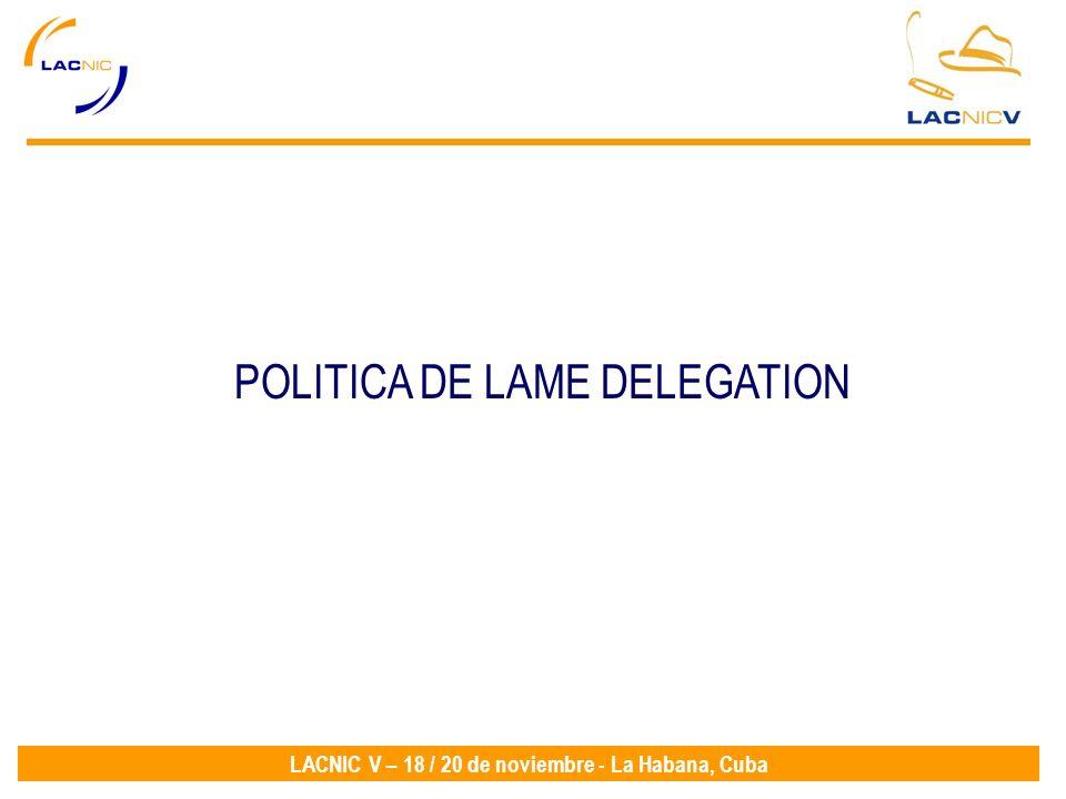 LACNIC V – 18 / 20 de noviembre - La Habana, Cuba POLITICA DE LAME DELEGATION