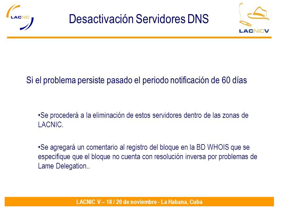 LACNIC V – 18 / 20 de noviembre - La Habana, Cuba Se procederá a la eliminación de estos servidores dentro de las zonas de LACNIC.
