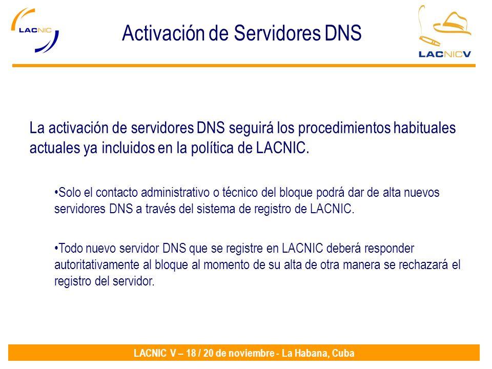LACNIC V – 18 / 20 de noviembre - La Habana, Cuba La activación de servidores DNS seguirá los procedimientos habituales actuales ya incluidos en la política de LACNIC.