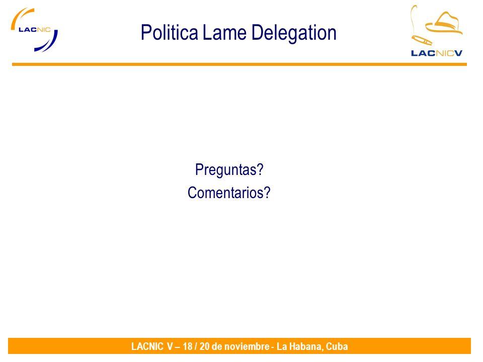 LACNIC V – 18 / 20 de noviembre - La Habana, Cuba Preguntas? Comentarios? Politica Lame Delegation