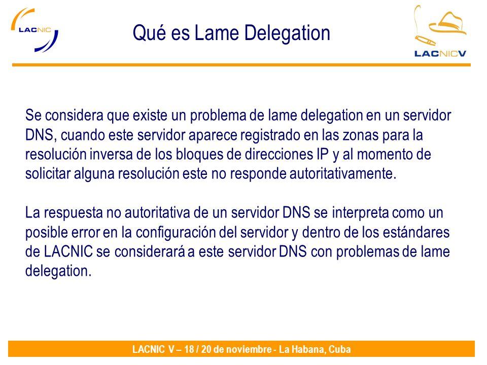 LACNIC V – 18 / 20 de noviembre - La Habana, Cuba Se considera que existe un problema de lame delegation en un servidor DNS, cuando este servidor aparece registrado en las zonas para la resolución inversa de los bloques de direcciones IP y al momento de solicitar alguna resolución este no responde autoritativamente.