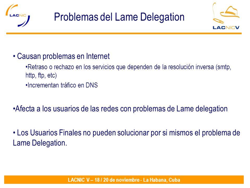 LACNIC V – 18 / 20 de noviembre - La Habana, Cuba Problemas del Lame Delegation Causan problemas en Internet Retraso o rechazo en los servicios que dependen de la resolución inversa (smtp, http, ftp, etc) Incrementan tráfico en DNS Afecta a los usuarios de las redes con problemas de Lame delegation Los Usuarios Finales no pueden solucionar por si mismos el problema de Lame Delegation.