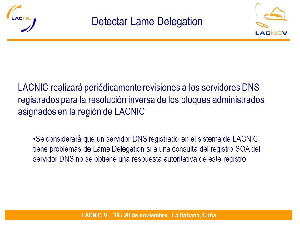 LACNIC V – 18 / 20 de noviembre - La Habana, Cuba LACNIC realizará periódicamente revisiones a los servidores DNS registrados para la resolución inversa de los bloques administrados asignados en la región de LACNIC Se considerará que un servidor DNS registrado en el sistema de LACNIC tiene problemas de Lame Delegation si a una consulta del registro SOA del servidor DNS no se obtiene una respuesta autoritativa de este registro.
