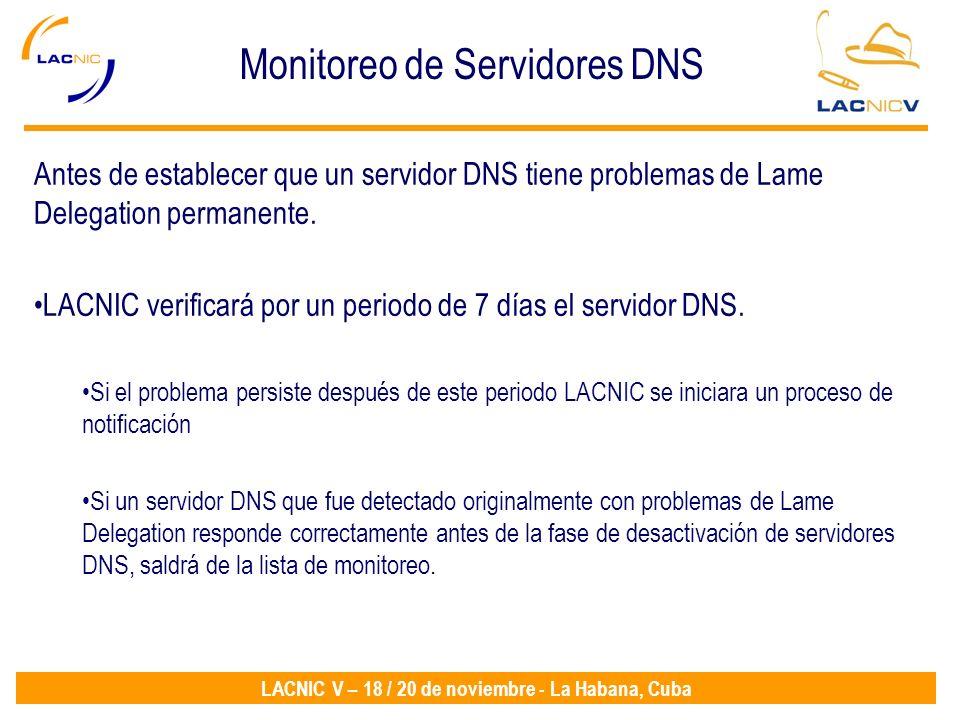LACNIC V – 18 / 20 de noviembre - La Habana, Cuba Antes de establecer que un servidor DNS tiene problemas de Lame Delegation permanente.