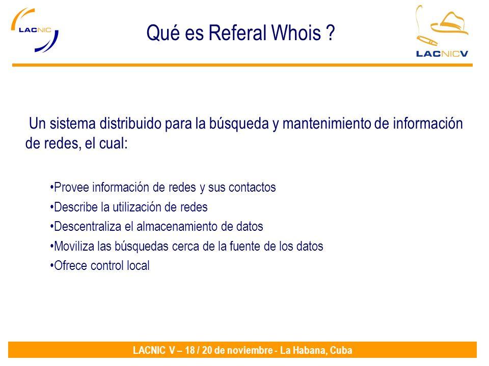 LACNIC V – 18 / 20 de noviembre - La Habana, Cuba Qué es Referal Whois ? Un sistema distribuido para la búsqueda y mantenimiento de información de red