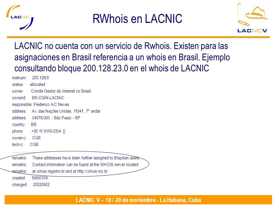 LACNIC V – 18 / 20 de noviembre - La Habana, Cuba RWhois en LACNIC inetnum: 200.128/9 status: allocated owner: Comite Gestor da Internet no Brasil ownerid: BR-CGIN-LACNIC responsible: Frederico A C Neves address: Av.